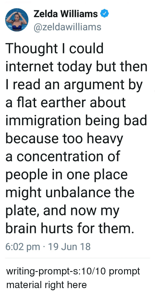 Bad, Internet, and Target: Zelda Williams  @zeldawilliams  Thought l could  internet today but then  I read an argument by  a flat earther about  immigration being bad  because too heavy  a concentration of  people in one place  might unbalance the  plate, and now my  brain hurts for them  6:02 pm 19 Jun 18 writing-prompt-s:10/10 prompt material right here