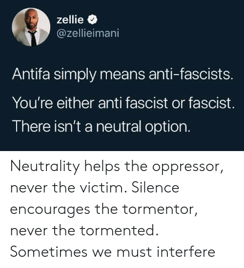 Helps, Never, and Silence: zellie  @zellieimani  Antifa simply means anti-fascists.  You're either anti fascist or fascist.  There isn't a neutral option. Neutrality helps the oppressor, never the victim. Silence encourages the tormentor, never the tormented. Sometimes we must interfere