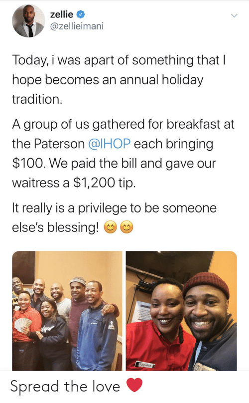 Apart: zellie  @zellieimani  Today, i was apart of something that I  hope becomes an annual holiday  tradition.  A group of us gathered for breakfast at  the Paterson @IHOP each bringing  $100. We paid the bill and gave our  waitress a $1,200 tip.  It really is a privilege to be someone  else's blessing!  NEENTO  CEANING AE  CLEANEP AFTER  Angelica Spread the love ❤️