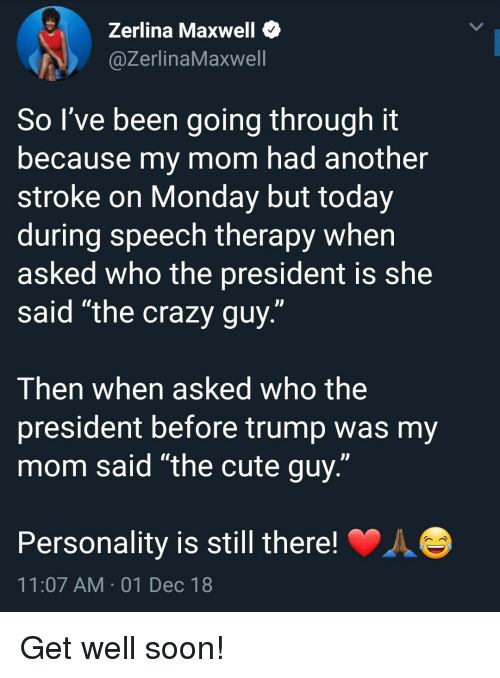 """maxwell: Zerlina Maxwell *  @ZerlinaMaxwell  So I've been going through it  because my mom had another  stroke on Monday but today  during speech therapy when  asked who the president is she  said """"the crazy guy.""""  Then when asked who the  president before trump was my  mom said """"the cute guy.""""  Personality is still there!  11:07 AM 01 Dec 18 Get well soon!"""