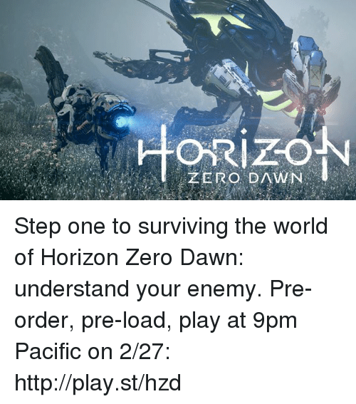 Dank, Zero, and Dawn: ZERO DAWN Step one to surviving the world of Horizon Zero Dawn: understand your enemy.  Pre-order, pre-load, play at 9pm Pacific on 2/27: http://play.st/hzd