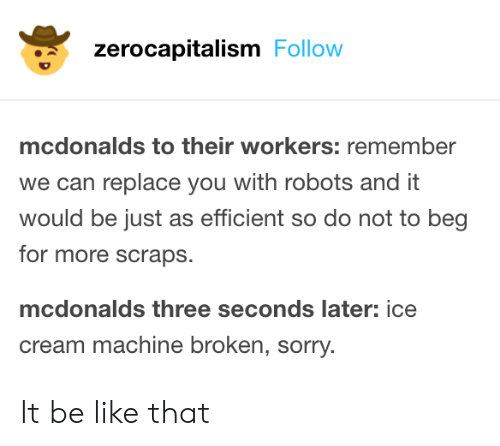 Robots: zerocapitalism Follow  mcdonalds to their workers: remember  we can replace you with robots and it  would be just as efficient so do not to beg  for more scraps.  mcdonalds three seconds later: ice  cream machine broken, sorry. It be like that