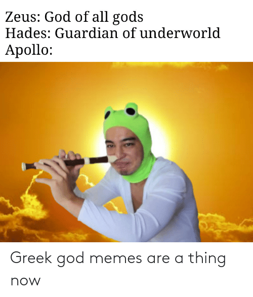 Zeus: Zeus: God of all gods  Hades: Guardian of underworld  Apollo: Greek god memes are a thing now
