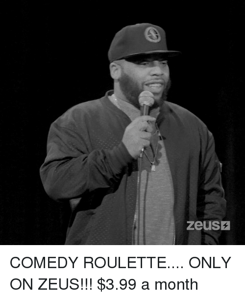 Memes, Zeus, and Comedy: zeusz COMEDY ROULETTE.... ONLY ON ZEUS!!! $3.99 a month