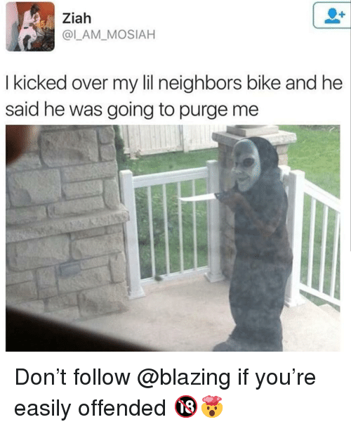 Memes, Bike, and 🤖: Ziah  @L_AM MOSIAH  Ikicked over my lilineighbors bike and he  said he was going to purge me Don't follow @blazing if you're easily offended 🔞🤯