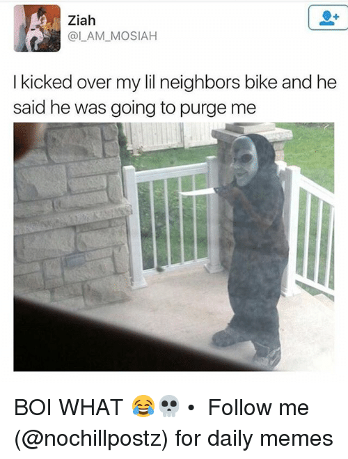 Memes, Neighbors, and Bike: Ziah  @LAM_MOSIAH  I kicked over my lil neighbors bike and he  lkioked over my l neighbors bike and he  said he was going to purge me BOI WHAT 😂💀 • ➜ Follow me (@nochillpostz) for daily memes