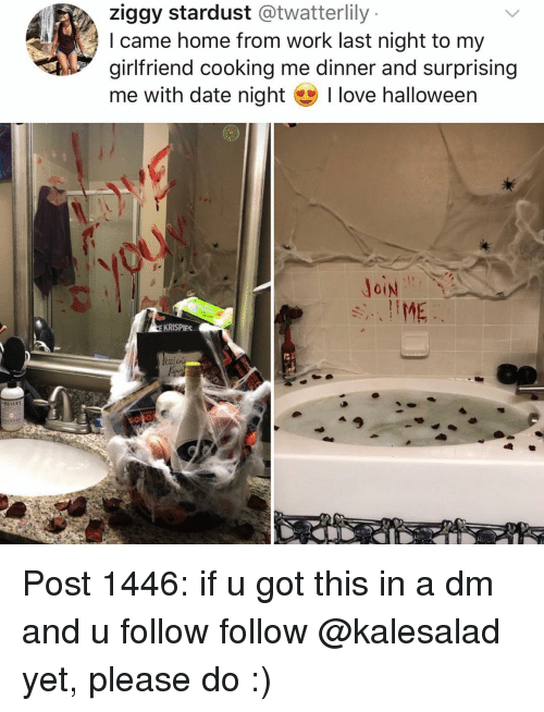 A Dm: ziggy stardust @twatterlily  l came home from work last night to my  girlfriend cooking me dinner and surprising  me with date night I love halloween  EKRISPIES Post 1446: if u got this in a dm and u follow follow @kalesalad yet, please do :)