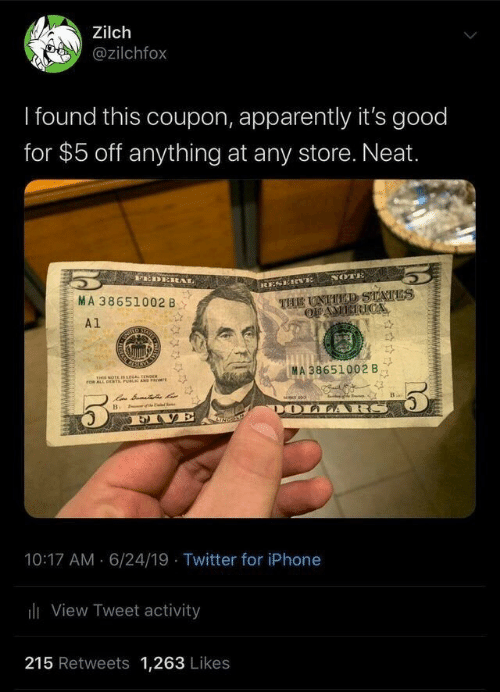 Apparently, Iphone, and Twitter: Zilch  @zilchfox  I found this coupon, apparently it's good  for $5 off anything at any store. Neat.  rEDEREAL  NOTE  RESEIewE  THE UNTTED STATES  OFAMICRICA  MA 38651002 B  A1  SATS  MA 38651002 B  THIS NOTE s reAL TENOER  roR ALL DEaT PUBLIC AND PRIE  of y  DOLLA RS  e  Bi  EVE  10:17 AM 6/24/19 Twitter for iPhone  iView Tweet activity  215 Retweets 1,263 Likes