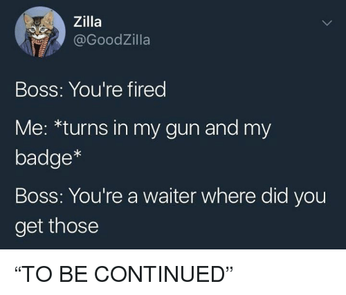 """Dank Memes, Gun, and Boss: Zilla  @GoodZilla  Boss: You're fired  Me: *turns in my gun and my  badge*  Boss: You're a waiter where did you  get those """"TO BE CONTINUED"""""""