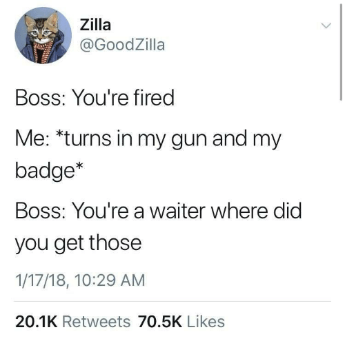 Gun, Boss, and Did: Zilla  @GoodZilla  Boss: You're fired  Me: *turns in my gun and my  badge*  Boss: You're a waiter where did  you get those  1/17/18, 10:29 AM  20.1K Retweets 70.5K Likes