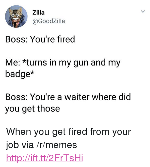 """Memes, Http, and Gun: Zilla  @GoodZilla  Boss: You're fired  Me: *turns in my gun and my  badge*  Boss: You're a waiter where did  you get those <p>When you get fired from your job via /r/memes <a href=""""http://ift.tt/2FrTsHi"""">http://ift.tt/2FrTsHi</a></p>"""
