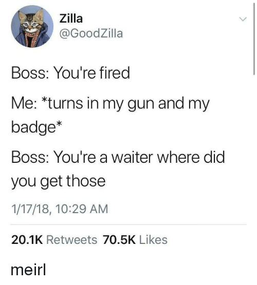 MeIRL, Gun, and Boss: Zilla  @GoodZilla  BOSS: You're fired  Me: *turns in my gun and my  badge*  Boss: You're a waiter where did  you get those  1/17/18, 10:29 AM  20.1K Retweets 70.5K Likes meirl