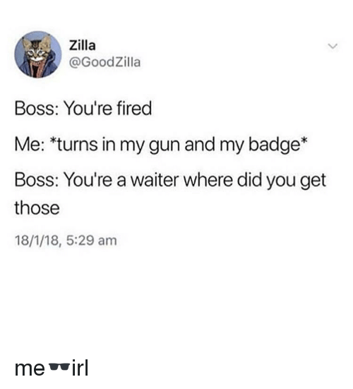 Gun, Boss, and Did: Zilla  @GoodZilla  Boss: You're fired  Me: turns in my gun and my badge*  Boss: You're a waiter where did you get  those  18/1/18, 5:29 am me🕶irl