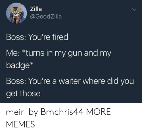 Dank, Memes, and Target: Zilla  @GoodZilla  Boss: You're fired  Me: *turns in my gun and my  badge*  Boss: You're a waiter where did you  get those meirl by Bmchris44 MORE MEMES