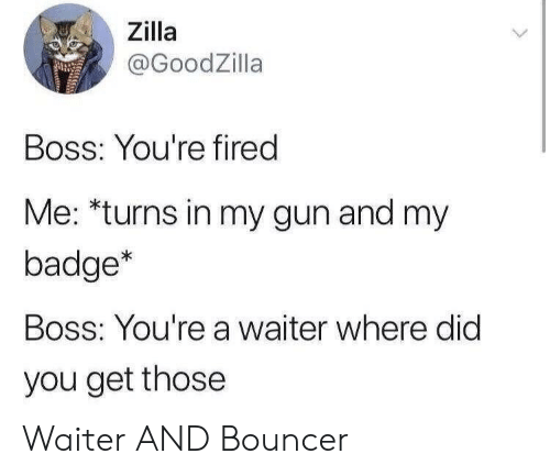 where did: Zilla  @GoodZilla  Boss: You're fired  Me: *turns in my gun and my  badge*  Boss: You're a waiter where did  you get those Waiter AND Bouncer