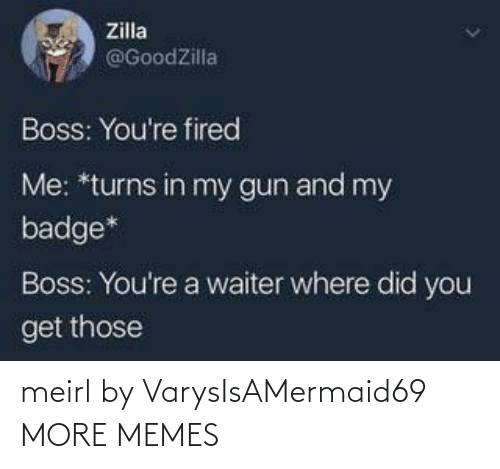 You Get: Zilla  @GoodZilla  Boss: You're fired  Me: *turns in my gun and my  badge*  Boss: You're a waiter where did you  get those meirl by VarysIsAMermaid69 MORE MEMES