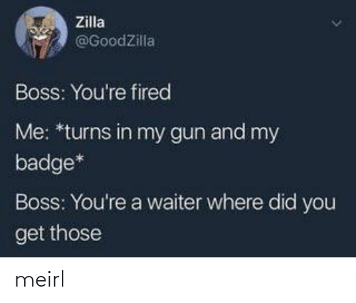 You Get: Zilla  @GoodZilla  Boss: You're fired  Me: *turns in my gun and my  badge*  Boss: You're a waiter where did you  get those meirl