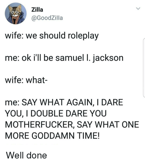 double dare: Zilla  @GoodZilla  wife: we should roleplay  me: ok i'll be samuel 1. jackson  wife: what-  me: SAY WHAT AGAIN, I DARE  YOU, I DOUBLE DARE YOU  MOTHERFUCKER, SAY WHAT ONE  MORE GODDAMN TIME! Well done