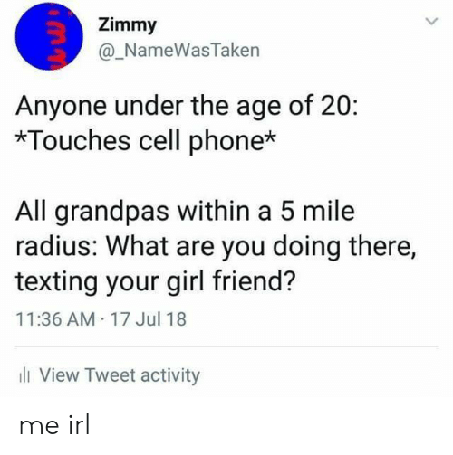 cell phone: Zimmy  @_NameWasTaken  Anyone under the age of 20:  *Touches cell phone*  All grandpas within a 5 mile  radius: What are you doing there,  texting your girl friend?  11:36 AM 17 Jul 18  ll View Tweet activity me irl