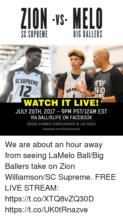 Adidas, Facebook, and Memes: ZION -s MELO  VS  SC SUPRENE  BIG BALLERS  SCSUPREME  12  WATCH IT LIVE!  JULY 26TH, 2017 - 9PM PST/12AM EST  VIA BALLISLIFE ON FACEB00K  ADIDAS SUMMER CHAMPIONSHIPS IN LAS VEGAS  Facebook.com/Ballislifestyle We are about an hour away from seeing LaMelo Ball/Big Ballers take on Zion Williamson/SC Supreme.  FREE LIVE STREAM: https://t.co/XTQ8vZQ30D https://t.co/UK0tRnazve