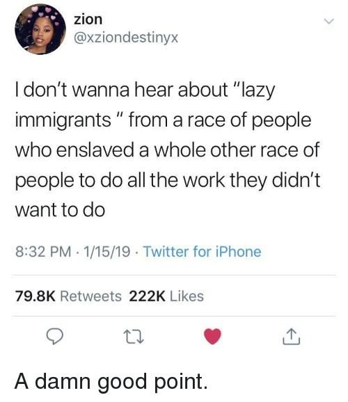 "Lazy, Twitter, and Work: zion  @xziondestinyx  I don't wanna hear about ""lazy  immigrants "" from a race of people  who enslaved a whole other race of  people to do all the work they didn't  want to do  8:32 PM 1/15/19 Twitter for iPhonee  79.8K Retweets 222K Likes  10 A damn good point."