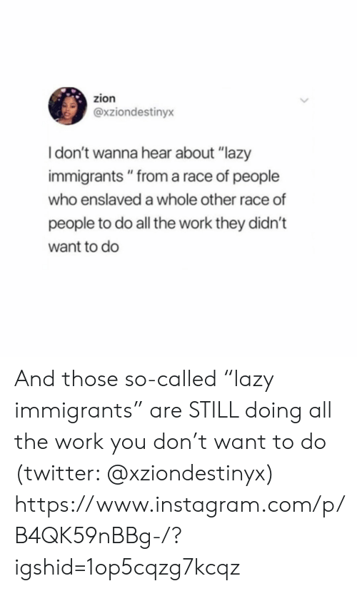 "Immigrants: zion  @xziondestinyx  Idon't wanna hear about ""lazy  immigrants "" from a race of people  who enslaved a whole other race of  people to do all the work they didn't  want to do And those so-called ""lazy immigrants"" are STILL doing all the work you don't want to do (twitter: @xziondestinyx)  https://www.instagram.com/p/B4QK59nBBg-/?igshid=1op5cqzg7kcqz"