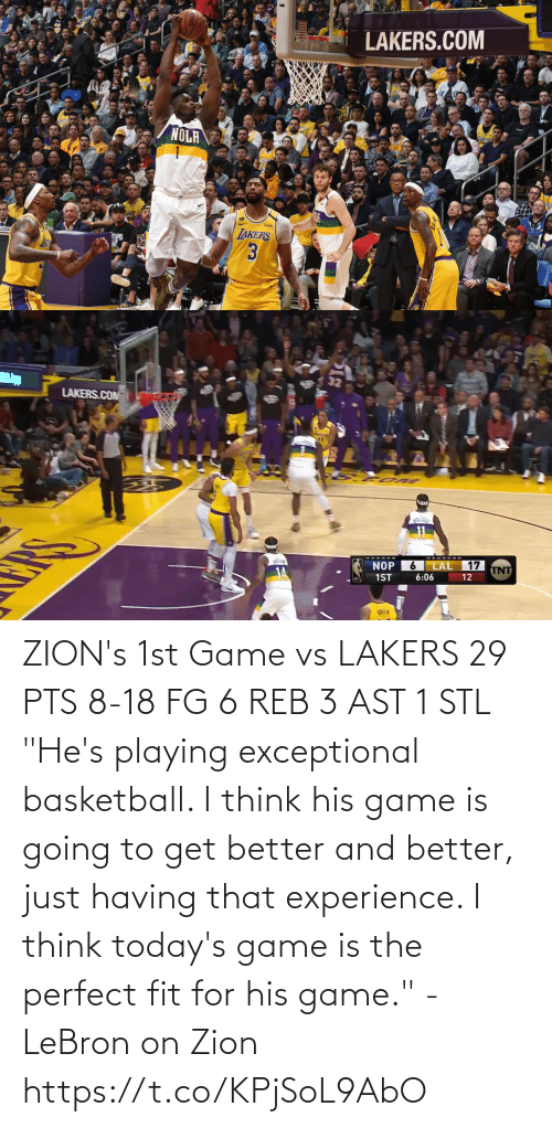 "Los Angeles Lakers: ZION's 1st Game vs LAKERS  29 PTS 8-18 FG 6 REB 3 AST 1 STL  ""He's playing exceptional basketball. I think his game is going to get better and better, just having that experience. I think today's game is the perfect fit for his game."" - LeBron on Zion  https://t.co/KPjSoL9AbO"