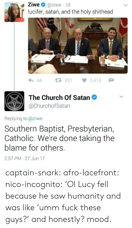 Southern: Ziwe @ziwe 1d  lucifer, satan, and the holy shithead  わ44 다 931 2,414  The Church Of Satan  @ChurchofSatan  Replying to @ziwe  Southern Baptist, Presbyteriar,  Catholic. We're done taking the  blame for others.  2:57 PM 27 Jun 17 captain-snark: afro-lacefront:  nico-incognito:   'Ol Lucy fell because he saw humanity and was like'umm fuck these guys?' and honestly? mood.