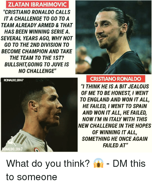 "ibrahimovic: ZLATAN IBRAHIMOVIC  ""CRISTIANO RONALDO CALLS  IT A CHALLENGE TO GO TOA  TEAM ALREADY ARMED & THAT  HAS BEEN WINNING SERIE A.  SEVERAL YEARS AGO, WHY NOT  GO TO THE 2ND DIVISION TO  BECOME CHAMPION AND TAKE  THE TEAM TO THE 1ST?  BULLSHITGOING TO JUVE IS  NO CHALLENGE""  CRISTIANO RONALDO  ""I THINK HE IS A BIT JEALOUS  OF ME TO BE HONESTI WENT  TO ENGLAND AND WON IT ALL,  HE FAILED, I WENT TO SPAIN  AND WON IT ALL, HE FAILED,  NOW I'M IN ITALY WITH THIS  NEW CHALLENGE IN THE HOPES  OF WINNING IT ALL,  SOMETHING HE ONCE AGAIN  FAILED AT  RONALDO ERAZ  ONALDO ERA7 What do you think? 😱 - DM this to someone"