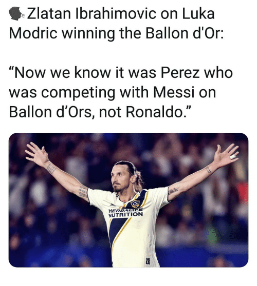 "ibrahimovic: Zlatan Ibrahimovic on Luka  Modric winning the Ballon d'Or:  ""Now we know it was Perez who  was competing with Messi on  Ballon d'Ors, not Ronaldo.""  L)  HEREALIFE  NUTRITION"