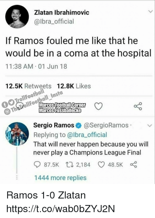 sergio ramos: Zlatan lbrahimovic  @lbra_official  If Ramos fouled me like that he  would be in a coma at the hospital  11:38 AM 01 Jun 18  olootbaliles7  Th PollFootball InstaoLike  12.5K Retweets 12.8K Likes  Sergio Ramos@SergioRamos  Replying to @lbra_official  That will never happen because you will  never play a Champions League Final  87.5K  2,184  48.5K  1444 more replies Ramos 1-0 Zlatan https://t.co/wab0bZYJ2N
