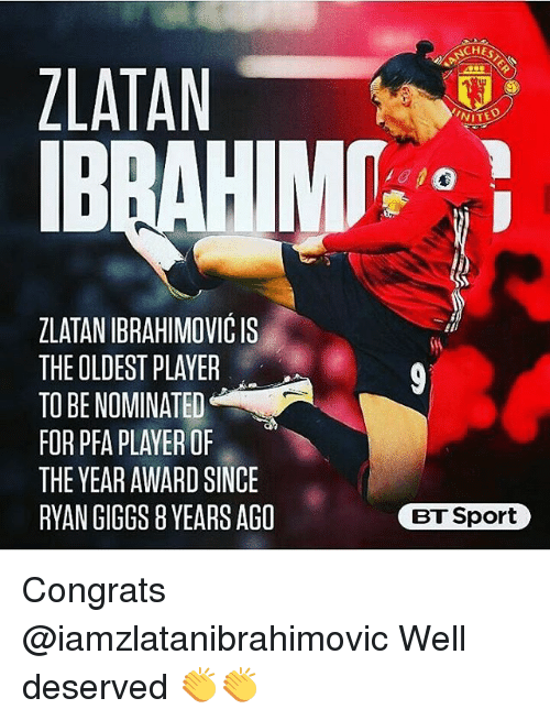 Giggs: ZLATAN  ZLATANIBRAHIMOVICIS  THE OLDEST PLAYER  TO BE NOMINATED  FOR PFA PLAYER OF  THE YEAR AWARD SINCE  RYAN GIGGS 8YEARSAGO  NITE  BT Sport Congrats @iamzlatanibrahimovic Well deserved 👏👏