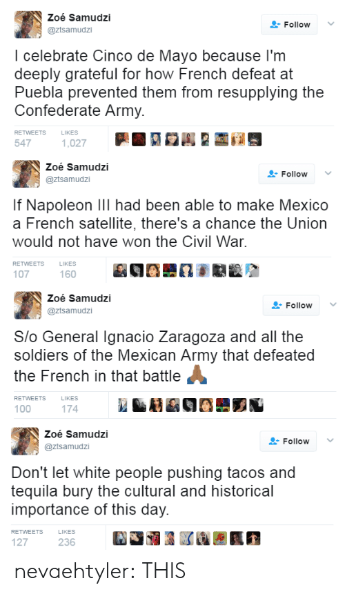 Soldiers, Target, and Tumblr: Zoé Samudzi  @ztsamudzi  FollowV  I celebrate Cinco de Mayo because l'm  deeply grateful for how French defeat at  Puebla prevented them from resupplying the  Confederate Army.  RETWEETS  LIKES  547   Zoé Samudzi  @ztsamudzi  Follow ﹀  If Napoleon Ill had been able to make Mexico  a French satellite, there's a chance the Union  would not have won the Civil War  RETWEETS  LIKES  107  160   Zoé Samudzi  @ztsamudzi  Follow  Slo General Ignacio Zaragoza and all the  soldiers of the Mexican Army that defeated  the French in that battle  RETWEETS  LIKES  100  174   Zoé Samudzi  @ztsamudzi  Follow  Don't let white people pushing tacos and  tequila bury the cultural and historical  importance of this day.  RETWEETS  LIKES  127  236 nevaehtyler: THIS