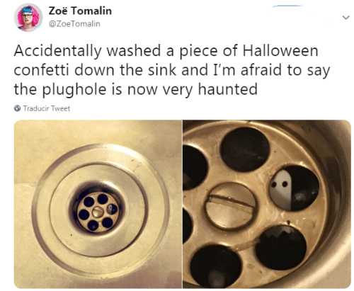 haunted: Zoë Tomalin  @ZoeTomalin  Accidentally washed a piece of Halloween  confetti down the sink and I'm afraid to say  the plughole is now very haunted  Traducir Tweet
