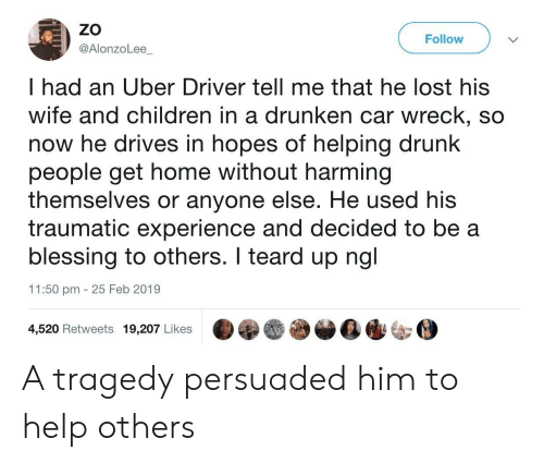 Children, Drunk, and Uber: ZO  @AlonzoLee  Follow  I had an Uber Driver tell me that he lost his  wife and children in a drunken car wreck, so  now he drives in hopes of helping drunk  people get home without harming  themselves or anyone else. He used his  traumatic experience and decided to be a  blessing to others. I teard up ngl  11:50 pm 25 Feb 2019  4,520 Retweets 19,207 Likes A tragedy persuaded him to help others