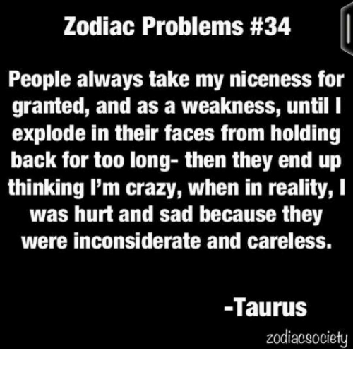 Zodiacsociety: Zodiac Problems #34  People always take my niceness for  granted, and as a weakness, until I  explode in their faces from holding  back for too long- then they end up  thinking I'm crazy, when in reality, I  was hurt and sad because they  were inconsiderate and careless.  -Taurus  zodiacsociety