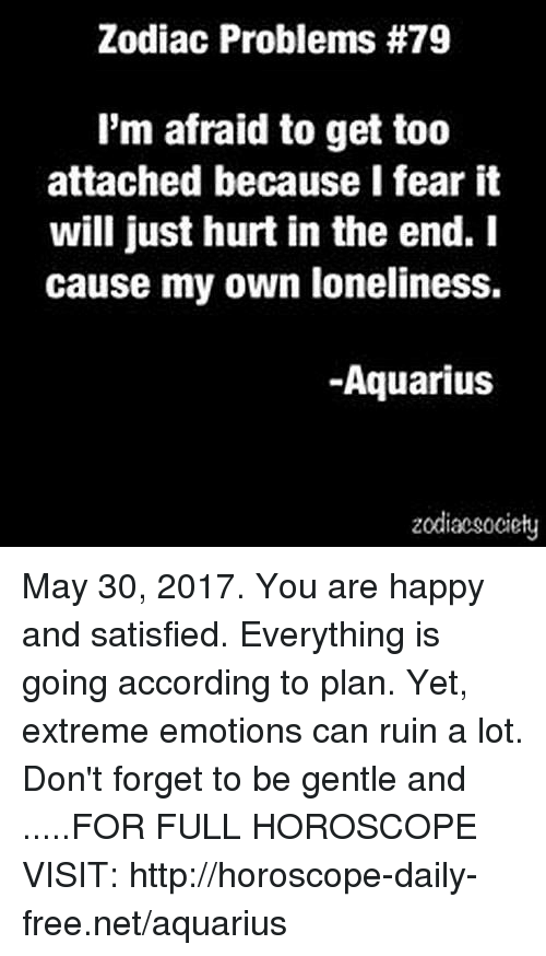 Zodiacsociety: Zodiac Problems #79  I'm afraid to get too  attached because I fear it  will just hurt in the end. I  cause my own loneliness.  -Aquarius  zodiacsociety May 30, 2017. You are happy and satisfied. Everything is going according to plan. Yet, extreme emotions can ruin a lot. Don't forget to be gentle and .....FOR FULL HOROSCOPE VISIT: http://horoscope-daily-free.net/aquarius