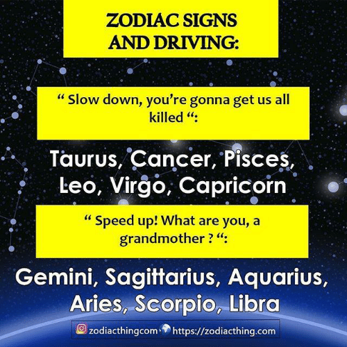 "leo: ZODIAC SIGNS  AND DRIVING:  ""Slow down, you're gonna get us all  killed "":  Taurus, Cancer, Pisces,  Leo, Virgo, Capricorn  ""Speed up! What are you, a  grandmother ? ""  Gemini, Sagittarius, Aquarius,  Aries, Scorpio, Libra  zodiacthingcom https://zodiacthing.com"