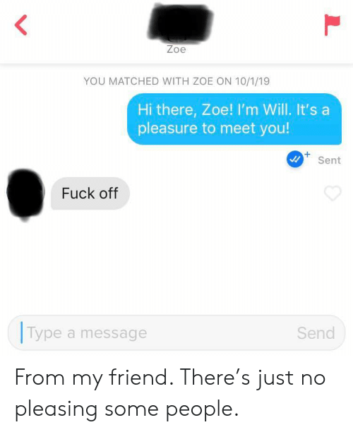 Fuck, Friend, and Will: Zoe  YOU MATCHED WITH ZOE ON 10/1/19  Hi there, Zoe! I'm Will. It's a  pleasure to meet you!  +  Sent  Fuck off  Type  Send  a message  L From my friend. There's just no pleasing some people.