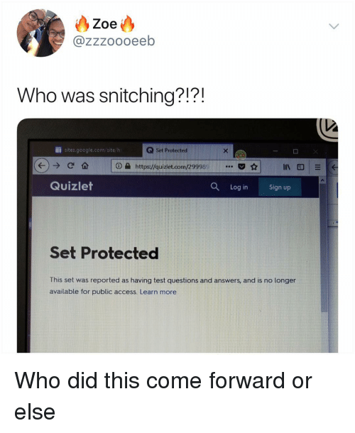 Google, Memes, and Access: Zoe  @zzzoooeeb  Who was snitching?!?!  İİ sites.google.com/site h  Q Set Protected  ⓘe https://quiziet.com/299989·..  ☆  Quizlet  Q  Log inSign up  Set Protected  This set was reported as having test questions and answers, and is no longer  available for public access. Learn more Who did this come forward or else