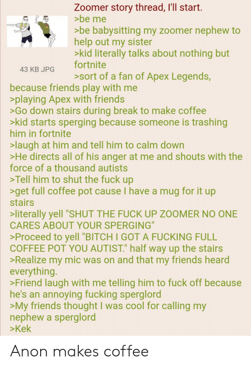 """Autists: Zoomer story thread, I'll start.  >be me  >be babysitting my zoomer nephew to  help out my sister  >kid literally talks about nothing but  fortnite  43 KB JPG  sort of a fan of Apex Legends,  because friends play with me  >playing Apex with friends  >Go down stairs during break to make coffee  >kid starts sperging because someone is trashing  him in fortnite  >laugh at him and tell him to calm down  >He directs all of his anger at me and shouts with the  force of a thousand autists  >Tell him to shut the fuck up  >get full coffee pot cause I have a mug for it up  stairs  >literally yell """"SHUT THE FUCK UP ZOOMER NO ONE  CARES ABOUT YOUR SPERGING""""  >Proceed to yell """"BITCH I GOT A FUCKING FULL  COFFEE POT YOU AUTIST."""" half way up the stairs  >Realize my mic was on and that my friends heard  everything.  >Friend laugh with me telling him to fuck off because  he's an annoying fucking sperglord  >My friends thought I was cool for calling my  nephew a sperglord  >Kek Anon makes coffee"""