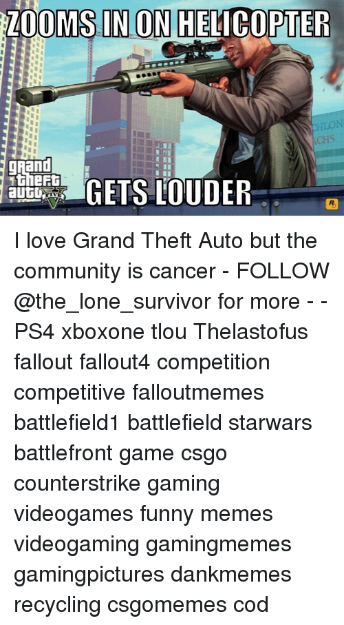 Funnies Memes: ZOOMS IN ON HELICOPTER  MINI  grand  GETS LOUDER  autU I love Grand Theft Auto but the community is cancer - FOLLOW @the_lone_survivor for more - - PS4 xboxone tlou Thelastofus fallout fallout4 competition competitive falloutmemes battlefield1 battlefield starwars battlefront game csgo counterstrike gaming videogames funny memes videogaming gamingmemes gamingpictures dankmemes recycling csgomemes cod