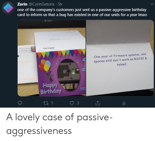 Passive Aggressive: Zorin @CorinGetorix 5h  one of the company's customers just sent us a passive aggressive birthday  card to inform us that a bug has existed in one of our units for a year Imao  Lngech  Royal Mal  One year of Firmware updates, and  spaces still don't work on RS232 &  telnet.  Наррy  Birthday  TX3  ti 1 A lovely case of passive-aggressiveness