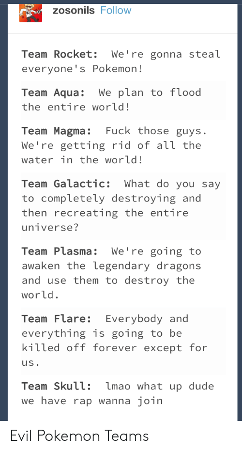 what up: zosonils Follow  Team Rocket: We're gonna steal  everyone's Pokemon!  Team Aqua:We plan to f lood  the entire world!  Team Magma: Fuck those guys.  We're getting rid of аїї the  water in the world!  Team Galactic: What do you say  to completely destroying and  then recreating the entire  Team Plasma: We're going to  awaken the legendary dragons  and use them to destroy the  world  Team Flare: Everybody and  everything is going to be  kitted off forever except for  uS  Team Skull: lmao what up dude  we have rap wanna join Evil Pokemon Teams