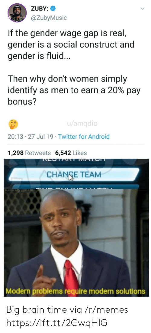 Simply: ZUBY:  @ZubyMusic  If the gender wage gap is real,  gender is a social construct and  gender is fluid...  Then why don't women simply  identify as men to earn a 20% pay  bonus?  u/amqdio  20:13 27 Jul 19 Twitter for Android  1,298 Retweets 6,542 Likes  LOTART MATCH  CHANGE TEAM  Modern problems require modern solutions Big brain time via /r/memes https://ift.tt/2GwqHIG