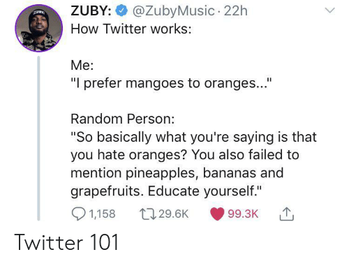 "pineapples: @ZubyMusic 22h  ZUBY:  How Twitter works:  Me:  ""I prefer mangoes to oranges...""  Random Person:  ""So basically what you're saying is that  you hate oranges? You also failed to  mention pineapples, bananas and  grapefruits. Educate yourself.""  1,158  t129.6K  99.3K Twitter 101"