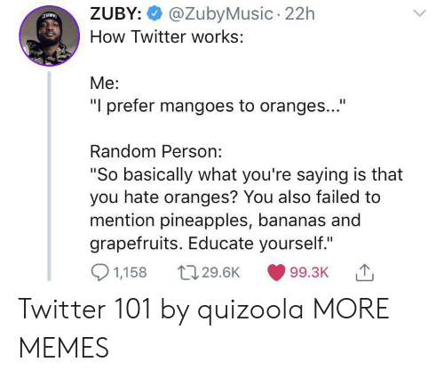 "pineapples: @ZubyMusic 22h  ZUBY:  How Twitter works:  Me:  ""I prefer mangoes to oranges...""  Random Person:  ""So basically what you're saying is that  you hate oranges? You also failed to  mention pineapples, bananas and  grapefruits. Educate yourself.""  1,158  t129.6K  99.3K Twitter 101 by quizoola MORE MEMES"