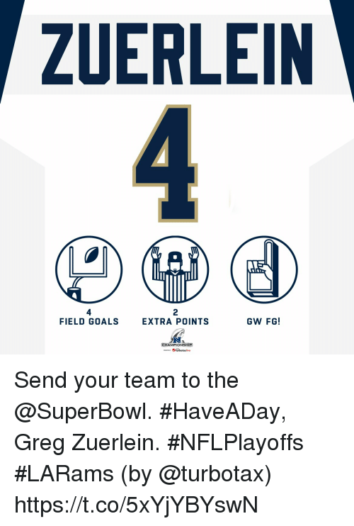 Goals, Memes, and Superbowl: ZUERLEIN  4  FIELD GOALS  2  EXTRA POINTS  GW FG!  CHAMPIONSHIP  -.. eturbotaxiive Send your team to the @SuperBowl.  #HaveADay, Greg Zuerlein. #NFLPlayoffs #LARams  (by @turbotax) https://t.co/5xYjYBYswN