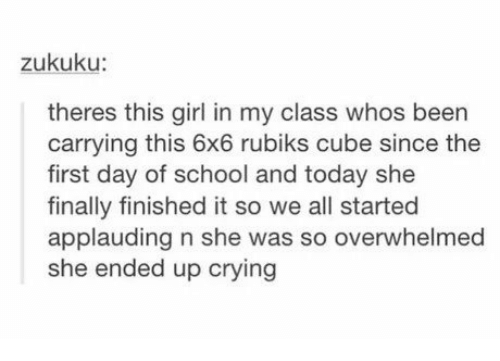 Crying, School, and Girl: zukuku:  theres this girl in my class whos been  carrying this 6x6 rubiks cube since the  first day of school and today she  finally finished it so we all started  applauding n she was so overwhelmed  she ended up crying