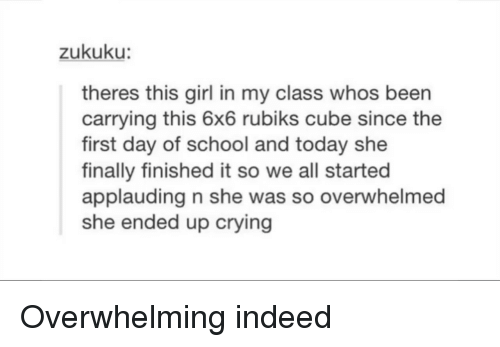 Crying, School, and Girl: zukuku:  theres this girl in my class whos been  carrying this 6x6 rubiks cube since the  first day of school and today she  finally finished it so we all started  applauding n she was so overwhelmed  she ended up crying Overwhelming indeed